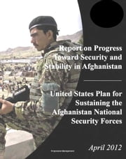 2012 DoD Report on Progress Toward Security and Stability in Afghanistan; U.S. Plan for Sustaining the Afghanistan National Security Forces ebook by Progressive Management
