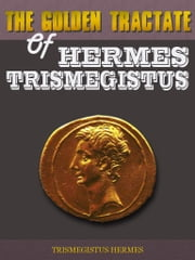 The Golden Tractate of Hermes Trismegistus ebook by Trismegistus Hermes