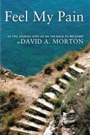 Feel My Pain - As You Journey With Me On The Road To Recovery ebook by David A. Morton