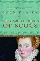 The Captive Queen of Scots - Mary, Queen of Scots eBook by Jean Plaidy
