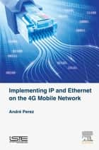 Implementing IP and Ethernet on the 4G Mobile Network ebook by André Perez