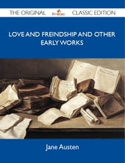 Love And Freindship And Other Early Works - The Original Classic Edition ebook by Austen Jane