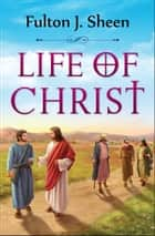 Life of Christ ebook by Fulton J. Sheen, Digital Fire