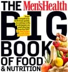 The Men's Health Big Book of Food & Nutrition - Your Completely Delicious Guide to Eating Well, Looking Great, and Staying Lean for Life! ebook by Editors of Men's Health
