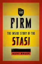 The Firm - The Inside Story of the Stasi ebook by Gary Bruce