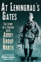 At Leningrad's Gates - The Combat Memoirs of a Soldier with Army Group North ebook by William Lubbeck