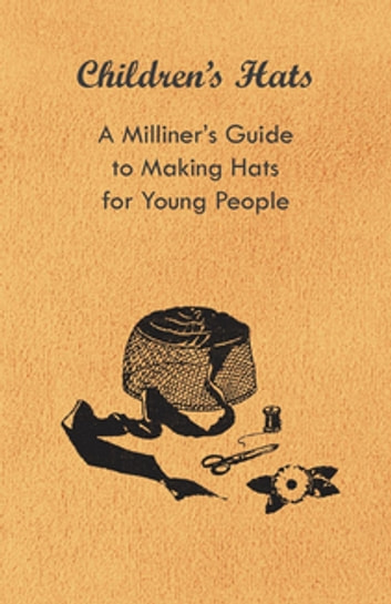Children's Hats - A Milliner's Guide to Making Hats for Young People ebook by Anon.