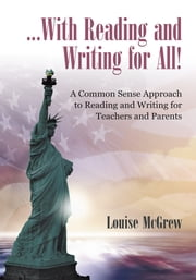 …With Reading and Writing for All! - A Common Sense Approach to Reading and Writing For Teachers and Parents ebook by Louise McGrew