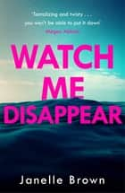 Watch Me Disappear - She had the perfect life. She had the perfect family. But now she has vanished without a trace. ebook by Janelle Brown