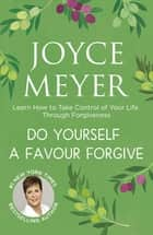 Do Yourself a Favour ... Forgive - Learn How to Take Control of Your Life Through Forgiveness ebook by Joyce Meyer
