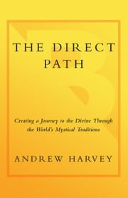 The Direct Path: Creating a Personal Journey to the Divine Using the World's Spirtual Traditions - Creating a Personal Journey to the Divine Using the World's Spirtual Traditions ebook by Andrew Harvey