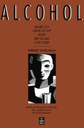 Alcohol: How to Give It Up and Be Glad You Did - How to Give It Up and Be Glad You Did ebook by Philip Tate, PhD