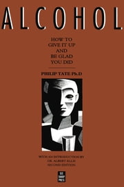 Alcohol: How to Give It Up and Be Glad You Did - How to Give It Up and Be Glad You Did ebook by Philip Tate, PhD,Albert Ellis
