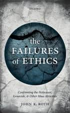 The Failures of Ethics - Confronting the Holocaust, Genocide, and Other Mass Atrocities ebook by John K. Roth