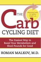 The Carb Cycling Diet - Balancing Hi Carb, Low Carb, and No Carb Days for Healthy Weight Loss ebook by Dr. Roman Malkov