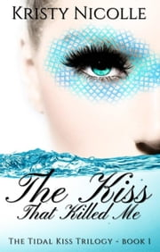 The Kiss That Killed Me - The Tidal Kiss Trilogy, #1 ebook by Kristy Nicolle