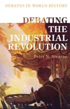 Debating the Industrial Revolution ebook de Professor Peter N. Stearns,Professor Peter N. Stearns