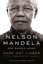 Dare Not Linger - The Presidential Years ebook by Nelson Mandela, Mandla Langa, Graça Machel