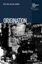 Origination - The Geographies of Brands and Branding ebook by Andy Pike