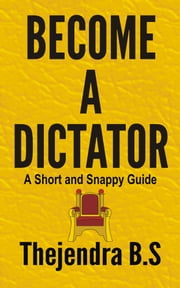 Become a Dictator: A Short and Snappy Guide ebook by Thejendra B.S