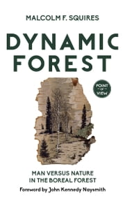 Dynamic Forest - Man Versus Nature in the Boreal Forest ebook by Malcolm F. Squires,Dr. John Kennedy Naysmith