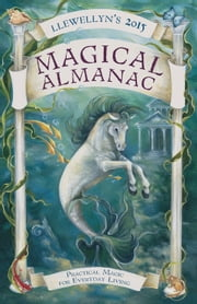 Llewellyn's 2015 Magical Almanac - Practical Magic for Everyday Living ebook by Llewellyn,Ellen Dugan,Eilidh Grove,Lisa Mc Sherry,Tess Whitehurst,Boudica,Charlynn Walls,Blake Octavian Blair,Charlie Rainbow Wolf,Suzanne Ress,Mickie Mueller,Susan Pesznecker,Raven Digitalis,Natalie Zaman,Darcey Blue French,James Kambos,Najah Lightfoot,Dallas Jennifer Cobb,Melanie Marquis,Emily Carlin,Monica Crosson,Magenta Griffith,Deborah Blake,Autumn Damiana,Lupa,Sybil Fogg,Emyme,Cassius Sparrow,Lunaea Weatherstone,Shawna Galvin,Deanna Anderson