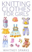 Knitting Clothes for Girls ebook by Whitney Sparks