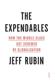 The Expendables - how the middle class got screwed by globalisation ebook by Jeff Rubin