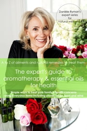The Expert's Guide to Aromatherapy & Essential Oils for Health - A - Z of Ailments and Natural Remedies to Treat Them ebook by Danièle Ryman