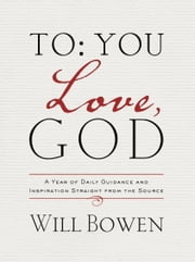 To You; Love, God - A Year of Daily Guidance and Inspiration Straight from the Source ebook by Will Bowen