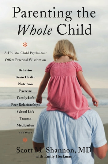 Parenting the Whole Child: A Holistic Child Psychiatrist Offers Practical Wisdom on Behavior, Brain Health, Nutrition, Exercise, Family Life, Peer Relationships, School Life, Trauma, Medication, and More . . . ebook by Scott M. Shannon
