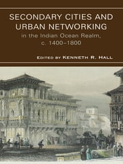 Secondary Cities & Urban Networking in the Indian Ocean Realm, c. 1400-1800 ebook by Hall