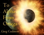 To Alpha From Omega ebook by Greg Cudmore