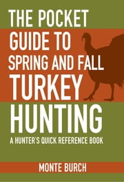 The Pocket Guide to Spring and Fall Turkey Hunting - A Hunter's Quick Reference Book ebook by Monte Burch