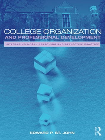 College Organization and Professional Development - Integrating Moral Reasoning and Reflective Practice ebook by Edward St. John