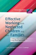 Effective Working with Neglected Children and their Families - Linking Interventions to Long-term Outcomes ebook by Eleanor Lutman, Elaine Farmer