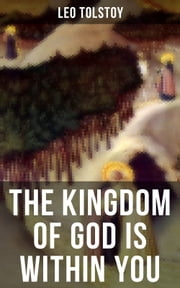THE KINGDOM OF GOD IS WITHIN YOU - One of the Most Influential Works on Nonviolent Resistance & Inner Fate – Crucial Book for Understanding Tolstoyan, Nonviolent Resistance and Christian Anarchist Movements ebook by Leo Tolstoy, Leo Wiener