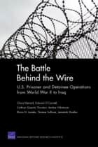 The Battle Behind the Wire - U.S. Prisoner and Detainee Operations from World War II to Iraq ebook by Cheryl Benard, Edward O'Connell, Cathryn Quantic Thurston,...