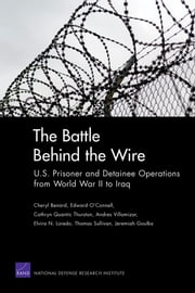 The Battle Behind the Wire - U.S. Prisoner and Detainee Operations from World War II to Iraq ebook by Cheryl Benard,Edward O'Connell,Cathryn Quantic Thurston,Andres Villamizar,Elvira N. Loredo