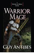 Warrior Mage - A Sword of Spells Novel ebook by Guy Antibes