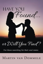Have You Found... or Will You Find? - For those searching for their soul mates ebook by Martin van Dommele