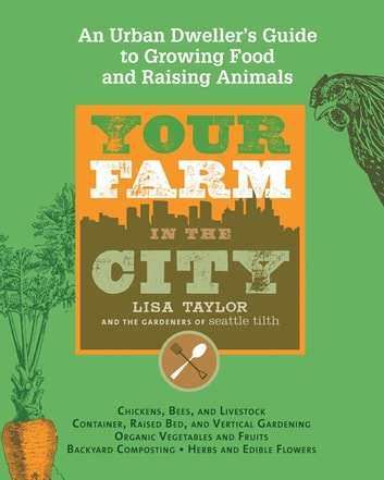 Your Farm in the City - An Urban Dweller's Guide to Growing Food and Raising Animals ebook by The Gardeners of Seattle Tilth,Lisa Taylor