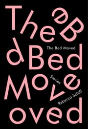The Bed Moved - Stories ebook by Rebecca Schiff