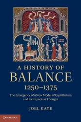 A History of Balance, 1250–1375 - The Emergence of a New Model of Equilibrium and its Impact on Thought ebook by Joel Kaye