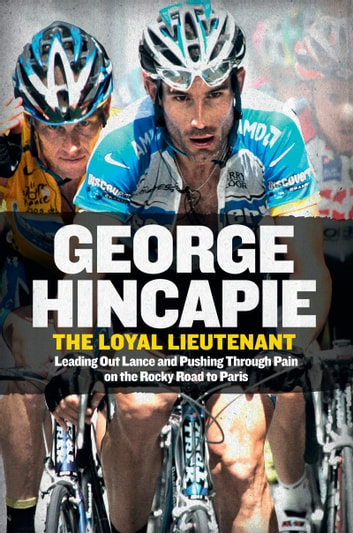 The Loyal Lieutenant - Leading Out Lance and Pushing Through the Pain on the Rocky Road to Paris ebook by George Hincapie,Craig Hummer