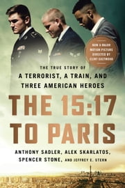 The 15:17 to Paris - The True Story of a Terrorist, a Train, and Three American Heroes ebook by Anthony Sadler, Alek Skarlatos, Spencer Stone,...