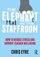 The Elephant in the Staffroom - How to reduce stress and improve teacher wellbeing ebook by Chris Eyre