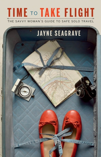 Time to Take Flight - The Savvy Woman's Guide to Safe, Solo Travel ebook by Jayne Seagrave