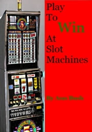 Play To Win At Slot Machines ebook by Ann Bush