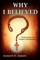 Why I Believed: Reflections of a Former Missionary ekitaplar by Kenneth W Daniels